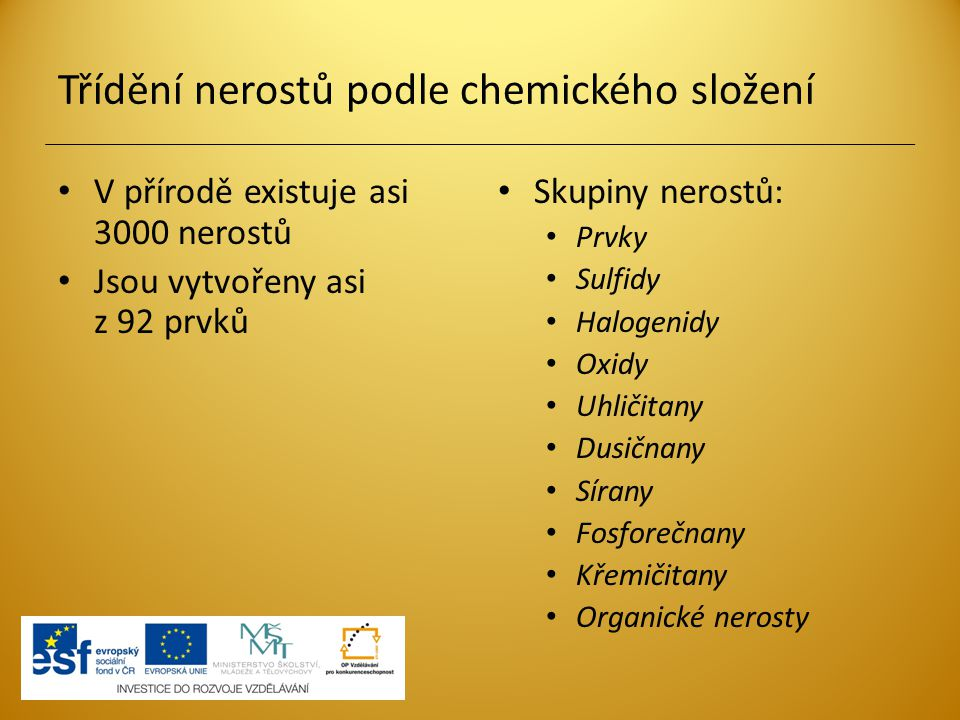 Třídění nerostů podle chemického složení V přírodě existuje asi 3000 nerostů Jsou vytvořeny asi z 92 prvků Skupiny nerostů: Prvky Sulfidy Halogenidy O