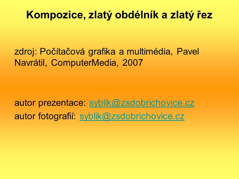 Kompozice, zlatý obdélník a zlatý řez zdroj: Počítačová grafika a multimédia, Pavel Navrátil, ComputerMedia, 2007 autor prezentace: syblik@zsdobrichov