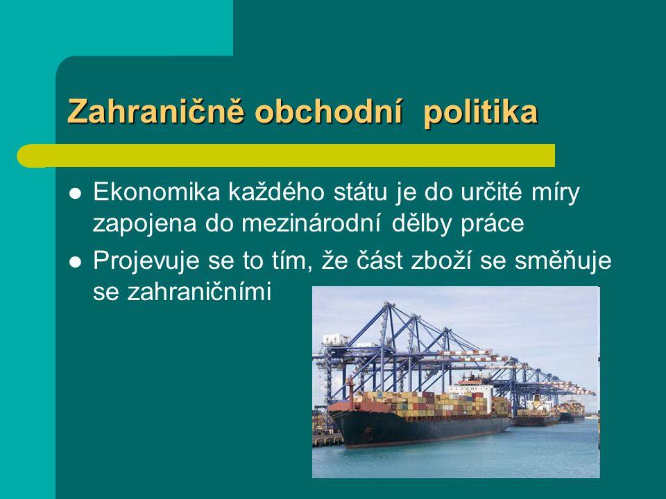 Zahraničně obchodní politika Ekonomika každého státu je do určité míry zapojena do mezinárodní dělby práce Projevuje se to tím, že část zboží se směňuje se zahraničními