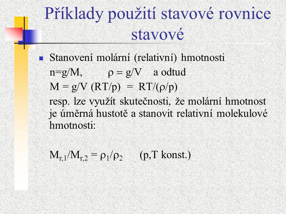 Příklady použití stavové rovnice stavové Stanovení molární (relativní) hmotnosti n=g/M,  g/V a odtud M = g/V (RT/p) = RT/(  p)  resp. lze využí