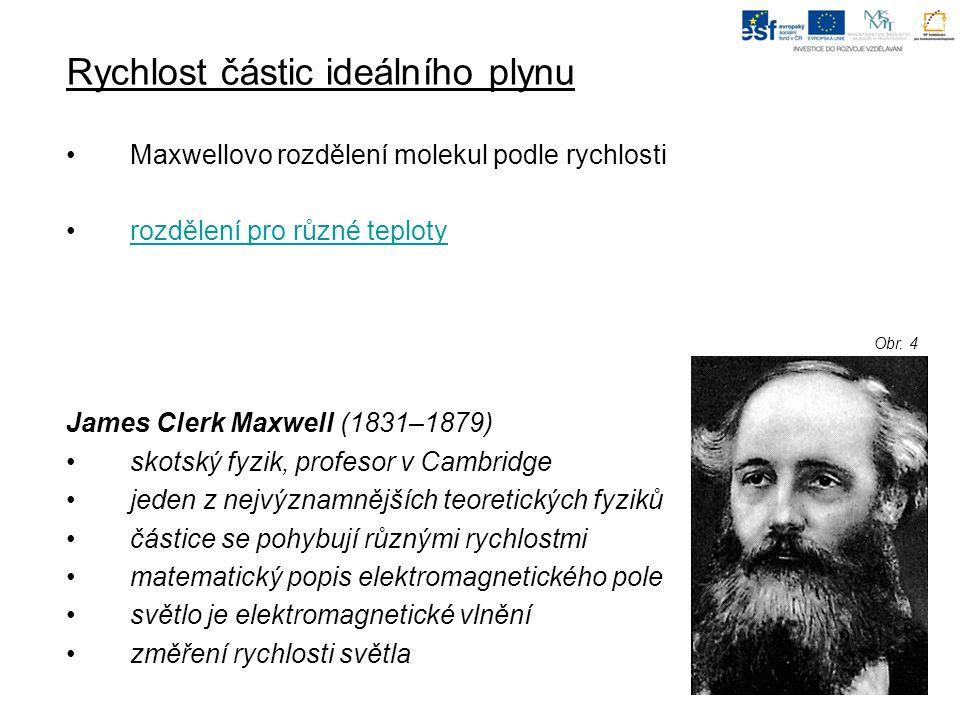 Rychlost částic ideálního plynu Maxwellovo rozdělení molekul podle rychlosti rozdělení pro různé teploty James Clerk Maxwell (1831–1879) skotský fyzik, profesor v Cambridge jeden z nejvýznamnějších teoretických fyziků částice se pohybují různými rychlostmi matematický popis elektromagnetického pole světlo je elektromagnetické vlnění změření rychlosti světla Obr.