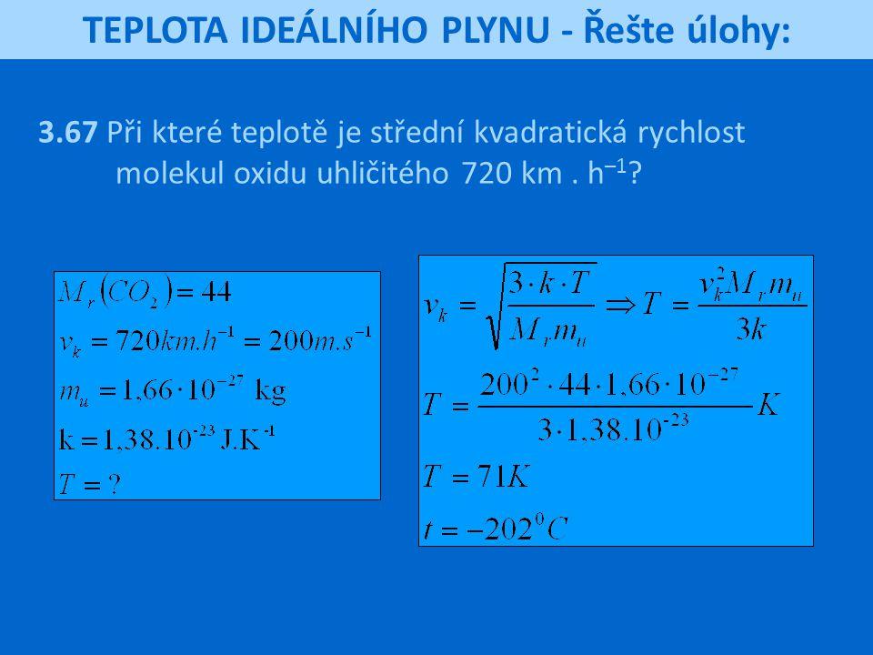 TEPLOTA IDEÁLNÍHO PLYNU - Řešte úlohy: 3.67 Při které teplotě je střední kvadratická rychlost molekul oxidu uhličitého 720 km. h –1 ?