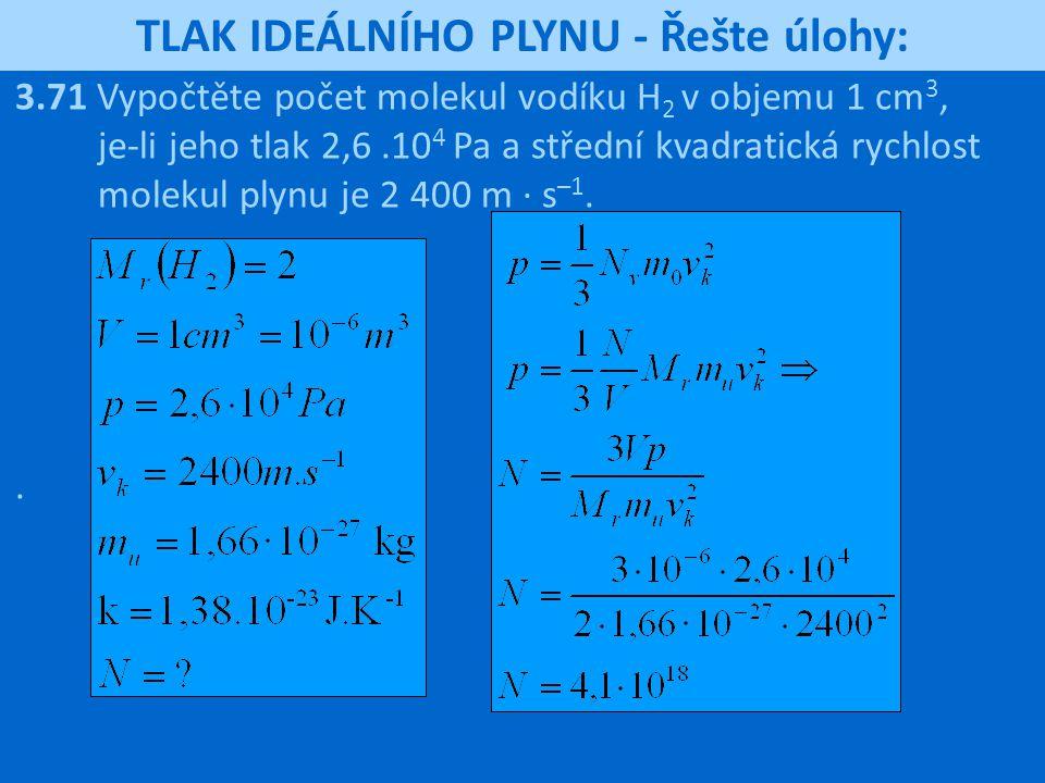 TLAK IDEÁLNÍHO PLYNU - Řešte úlohy: 3.71 Vypočtěte počet molekul vodíku H 2 v objemu 1 cm 3, je-li jeho tlak 2,6.10 4 Pa a střední kvadratická rychlos