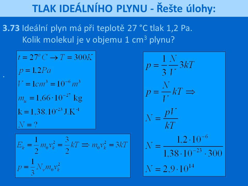 TLAK IDEÁLNÍHO PLYNU - Řešte úlohy: 3.73 Ideální plyn má při teplotě 27 °C tlak 1,2 Pa. Kolik molekul je v objemu 1 cm 3 plynu?.