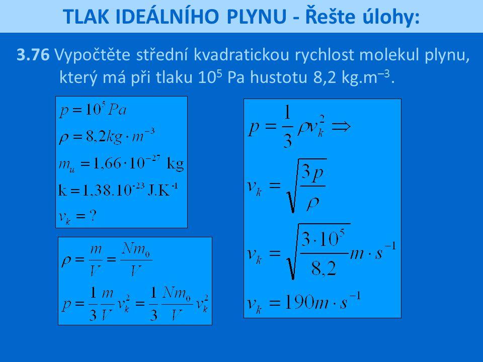 TLAK IDEÁLNÍHO PLYNU - Řešte úlohy: 3.76 Vypočtěte střední kvadratickou rychlost molekul plynu, který má při tlaku 10 5 Pa hustotu 8,2 kg.m –3.