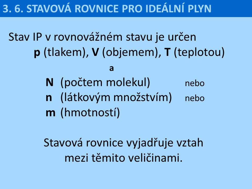 3. 6. STAVOVÁ ROVNICE PRO IDEÁLNÍ PLYN Stav IP v rovnovážném stavu je určen p (tlakem), V (objemem), T (teplotou) a N (počtem molekul) nebo n (látkový