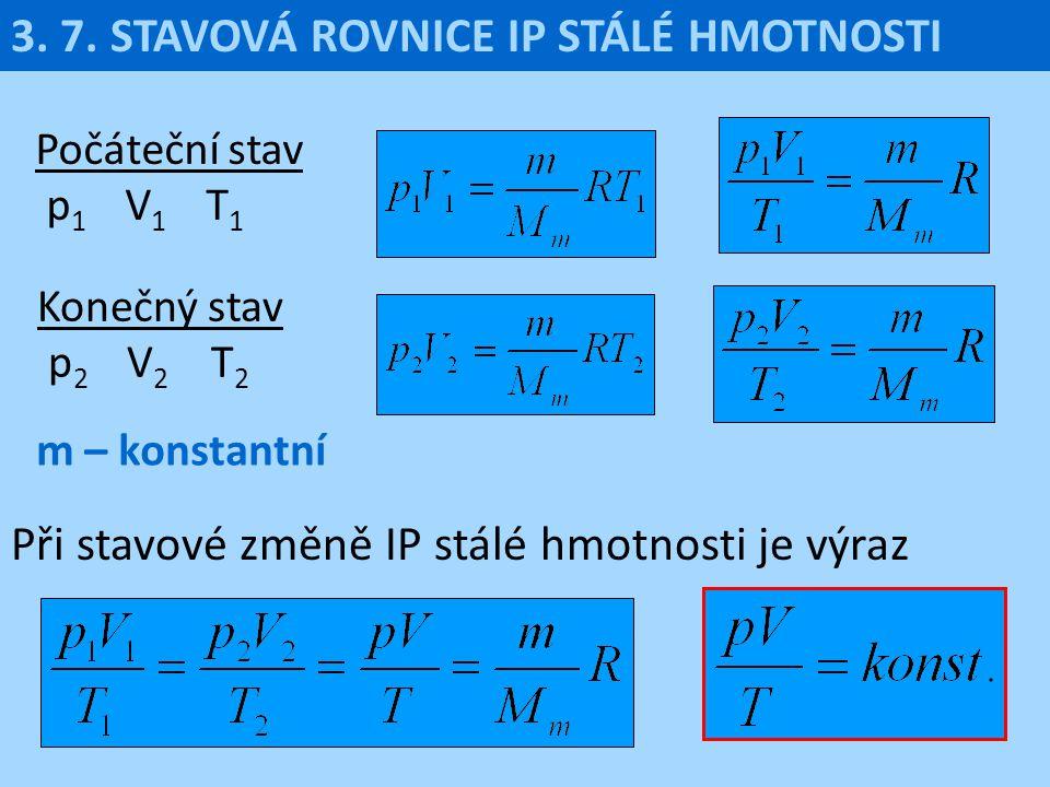 3. 7. STAVOVÁ ROVNICE IP STÁLÉ HMOTNOSTI Počáteční stav p 1 V 1 T 1 Při stavové změně IP stálé hmotnosti je výraz Konečný stav p 2 V 2 T 2 m – konstan