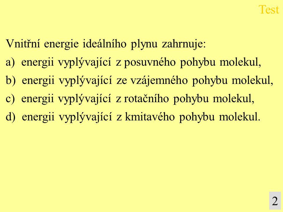 Vnitřní energie ideálního plynu zahrnuje: a) energii vyplývající z posuvného pohybu molekul, b) energii vyplývající ze vzájemného pohybu molekul, c) energii vyplývající z rotačního pohybu molekul, d) energii vyplývající z kmitavého pohybu molekul.