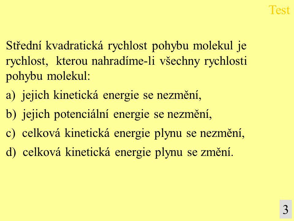 Střední kvadratická rychlost pohybu molekul je rychlost, kterou nahradíme-li všechny rychlosti pohybu molekul: a) jejich kinetická energie se nezmění, b) jejich potenciální energie se nezmění, c) celková kinetická energie plynu se nezmění, d) celková kinetická energie plynu se změní.