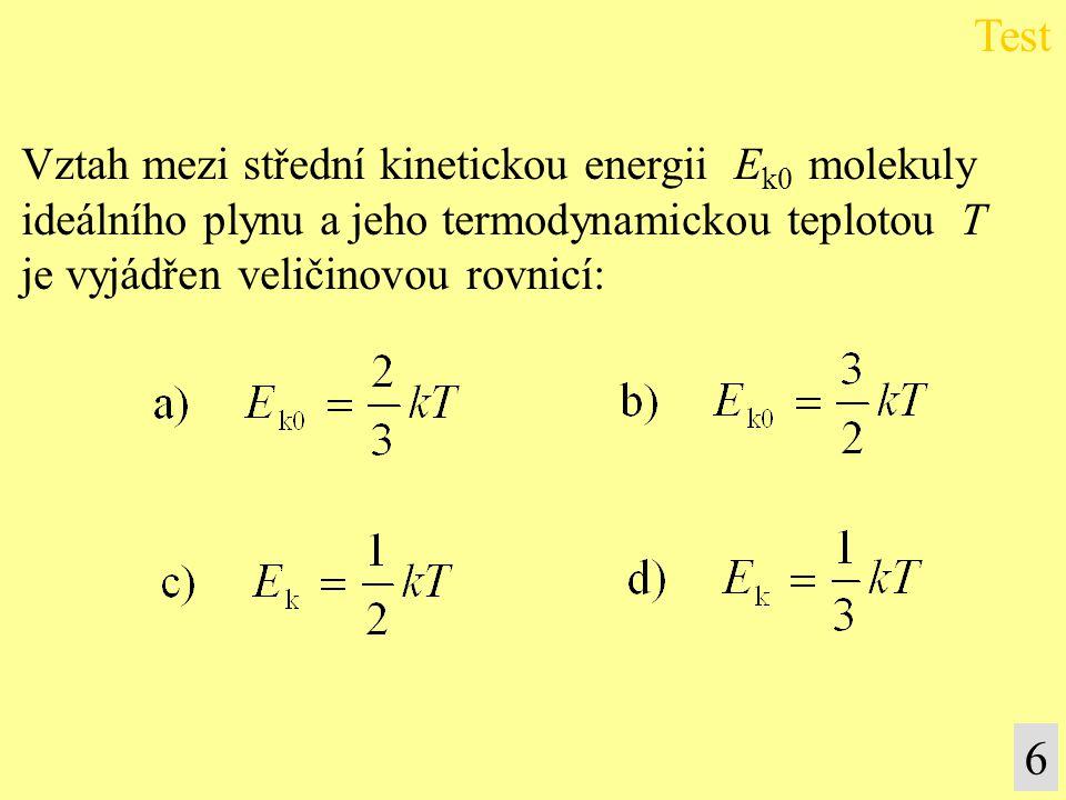 Vztah mezi střední kinetickou energii E k0 molekuly ideálního plynu a jeho termodynamickou teplotou T je vyjádřen veličinovou rovnicí: Test 6