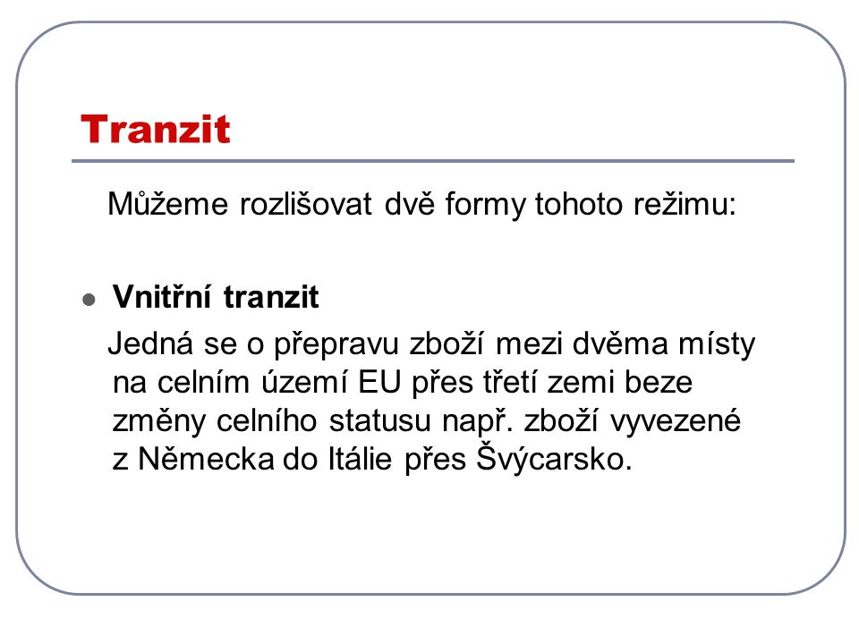 Tranzit Můžeme rozlišovat dvě formy tohoto režimu: Vnitřní tranzit Jedná se o přepravu zboží mezi dvěma místy na celním území EU přes třetí zemi beze