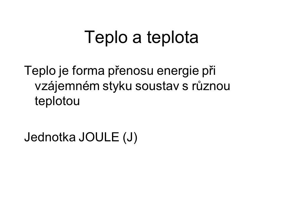 Teplo a teplota Teplo je forma přenosu energie při vzájemném styku soustav s různou teplotou Jednotka JOULE (J)