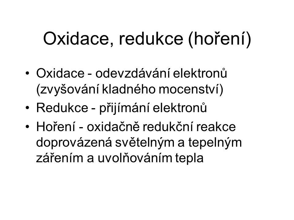 Oxidace, redukce (hoření) Oxidace - odevzdávání elektronů (zvyšování kladného mocenství) Redukce - přijímání elektronů Hoření - oxidačně redukční reakce doprovázená světelným a tepelným zářením a uvolňováním tepla