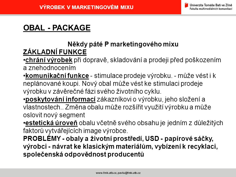 www.fmk.utb.cz, pavlu@fmk.utb.cz VÝROBEK V MARKETINGOVÉM MIXU OBAL - PACKAGE Někdy páté P marketingového mixu ZÁKLADNÍ FUNKCE chrání výrobek při dopra