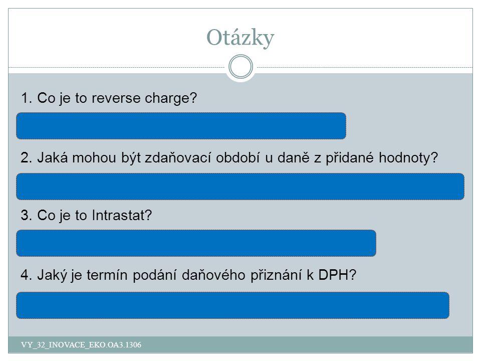 Otázky VY_32_INOVACE_EKO.OA3.1306 1. Co je to reverse charge? opačné uplatnění daně – samovyměření daně 2. Jaká mohou být zdaňovací období u daně z př