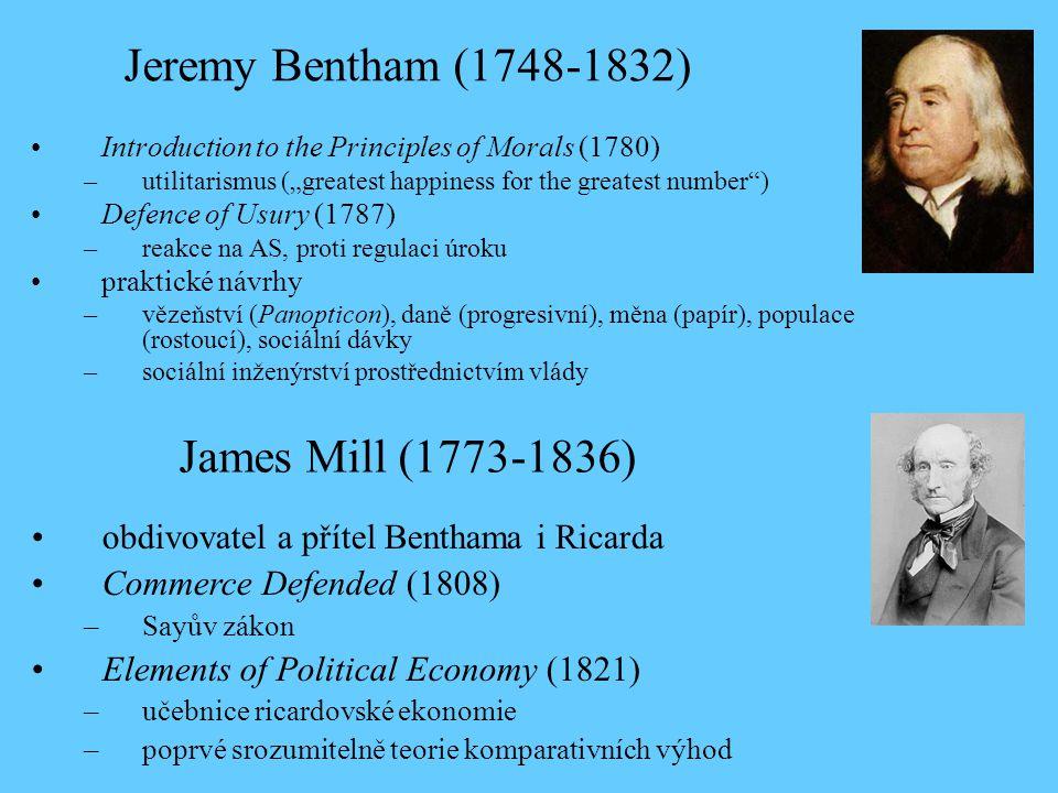 """Introduction to the Principles of Morals (1780) –utilitarismus (""""greatest happiness for the greatest number ) Defence of Usury (1787) –reakce na AS, proti regulaci úroku praktické návrhy –vězeňství (Panopticon), daně (progresivní), měna (papír), populace (rostoucí), sociální dávky –sociální inženýrství prostřednictvím vlády Jeremy Bentham (1748-1832) obdivovatel a přítel Benthama i Ricarda Commerce Defended (1808) –Sayův zákon Elements of Political Economy (1821) –učebnice ricardovské ekonomie –poprvé srozumitelně teorie komparativních výhod James Mill (1773-1836)"""