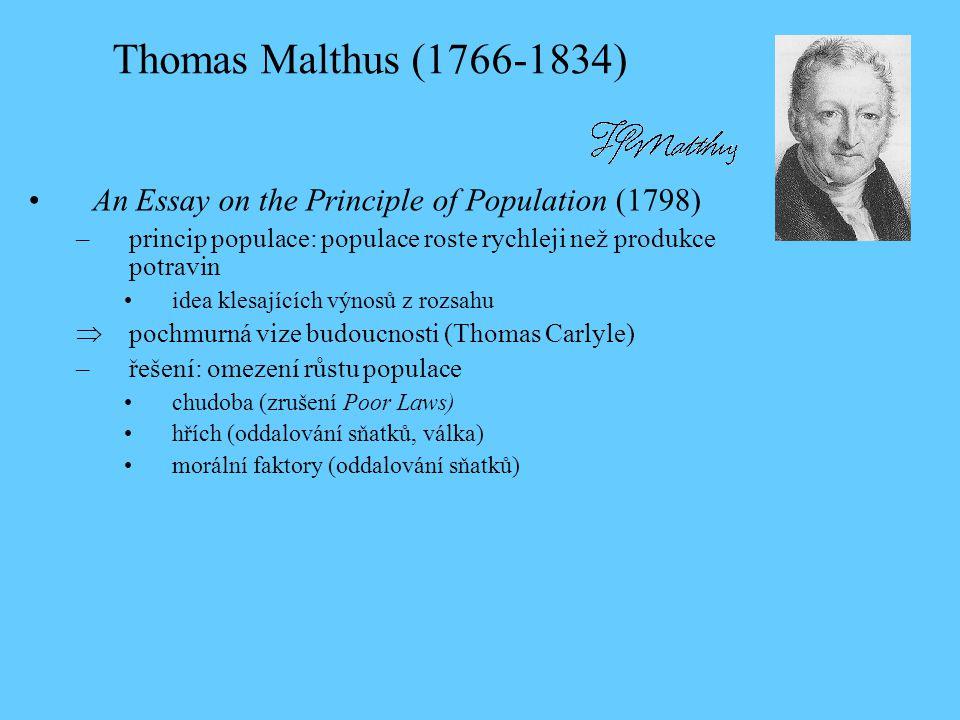 Thomas Malthus (1766-1834) An Essay on the Principle of Population (1798) –princip populace: populace roste rychleji než produkce potravin idea klesajících výnosů z rozsahu  pochmurná vize budoucnosti (Thomas Carlyle) –řešení: omezení růstu populace chudoba (zrušení Poor Laws) hřích (oddalování sňatků, válka) morální faktory (oddalování sňatků)