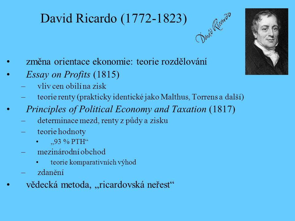 """změna orientace ekonomie: teorie rozdělování Essay on Profits (1815) –vliv cen obilí na zisk –teorie renty (prakticky identické jako Malthus, Torrens a další) Principles of Political Economy and Taxation (1817) –determinace mezd, renty z půdy a zisku –teorie hodnoty """"93 % PTH –mezinárodní obchod teorie komparativních výhod –zdanění vědecká metoda, """"ricardovská neřest David Ricardo (1772-1823)"""