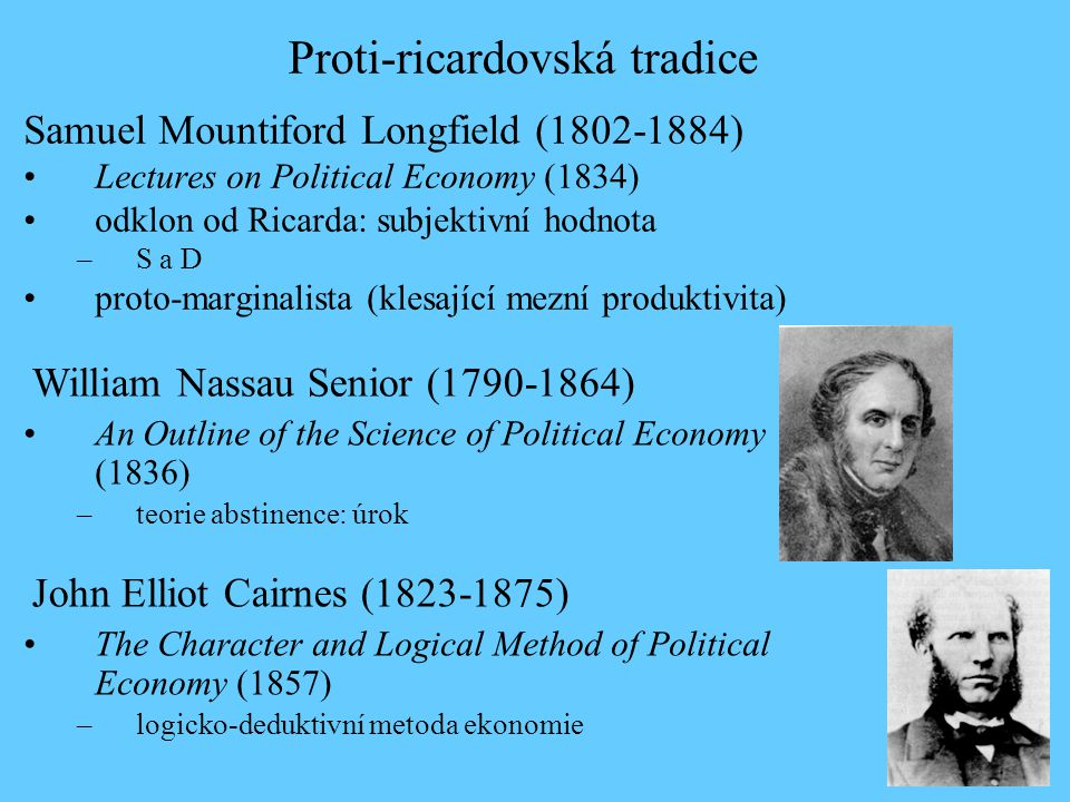 Lectures on Political Economy (1834) odklon od Ricarda: subjektivní hodnota –S a D proto-marginalista (klesající mezní produktivita) Samuel Mountiford Longfield (1802-1884) Proti-ricardovská tradice An Outline of the Science of Political Economy (1836) –teorie abstinence: úrok William Nassau Senior (1790-1864) The Character and Logical Method of Political Economy (1857) –logicko-deduktivní metoda ekonomie John Elliot Cairnes (1823-1875)
