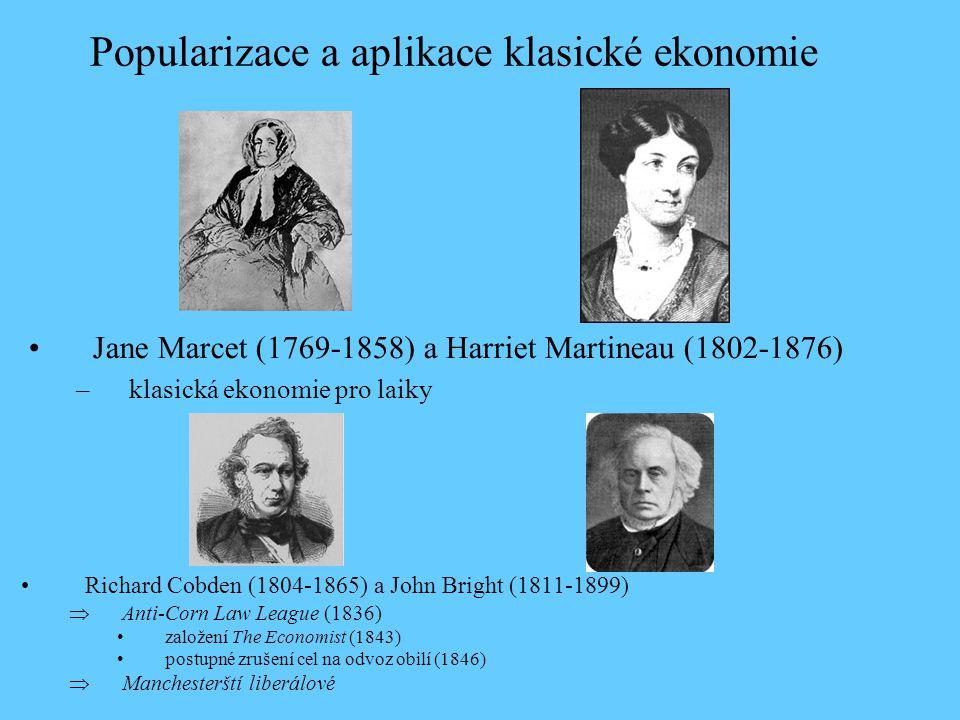Richard Cobden (1804-1865) a John Bright (1811-1899)  Anti-Corn Law League (1836) založení The Economist (1843) postupné zrušení cel na odvoz obilí (1846)  Manchesterští liberálové Popularizace a aplikace klasické ekonomie Jane Marcet (1769-1858) a Harriet Martineau (1802-1876) –klasická ekonomie pro laiky