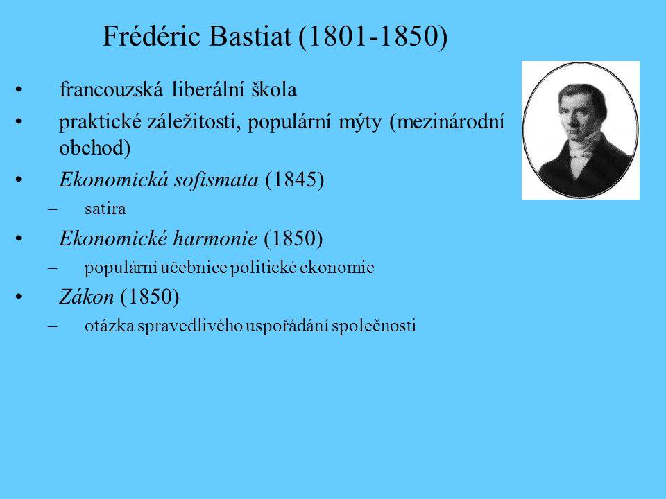Frédéric Bastiat (1801-1850) francouzská liberální škola praktické záležitosti, populární mýty (mezinárodní obchod) Ekonomická sofismata (1845) –satira Ekonomické harmonie (1850) –populární učebnice politické ekonomie Zákon (1850) –otázka spravedlivého uspořádání společnosti