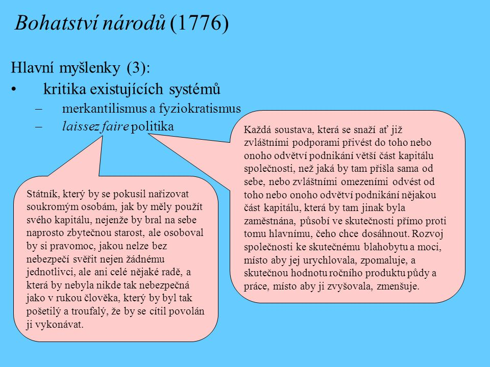 Hlavní myšlenky (3): kritika existujících systémů –merkantilismus a fyziokratismus –laissez faire politika Bohatství národů (1776) Státník, který by se pokusil nařizovat soukromým osobám, jak by měly použít svého kapitálu, nejenže by bral na sebe naprosto zbytečnou starost, ale osoboval by si pravomoc, jakou nelze bez nebezpečí svěřit nejen žádnému jednotlivci, ale ani celé nějaké radě, a která by nebyla nikde tak nebezpečná jako v rukou člověka, který by byl tak pošetilý a troufalý, že by se cítil povolán ji vykonávat.