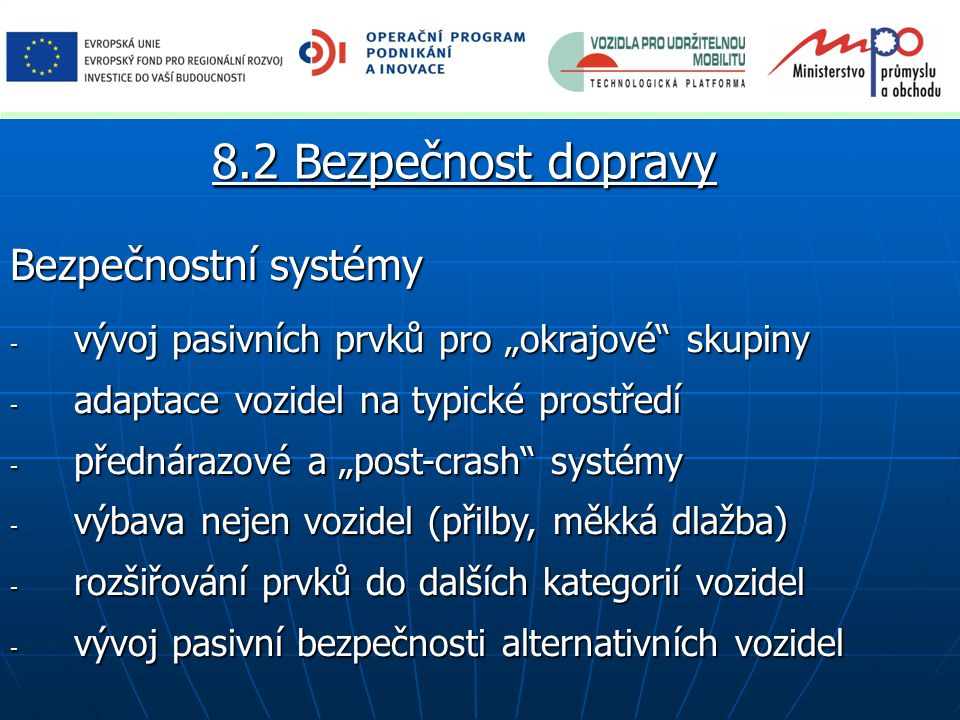 """Bezpečnostní systémy - vývoj pasivních prvků pro """"okrajové skupiny - adaptace vozidel na typické prostředí - přednárazové a """"post-crash systémy - výbava nejen vozidel (přilby, měkká dlažba) - rozšiřování prvků do dalších kategorií vozidel - vývoj pasivní bezpečnosti alternativních vozidel 8.2 Bezpečnost dopravy"""