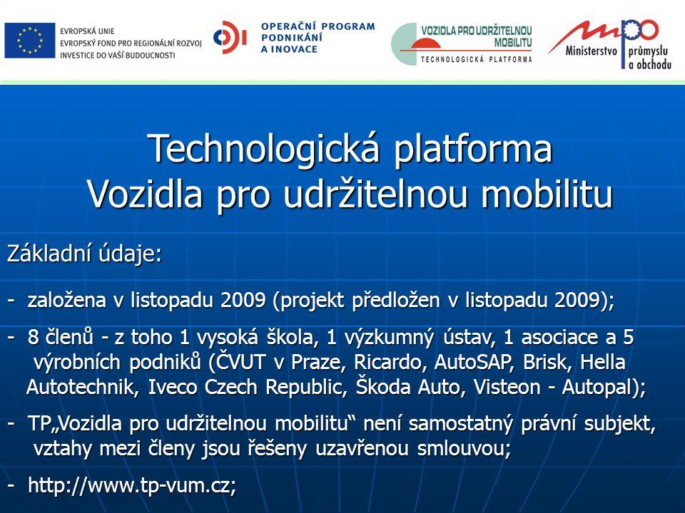 """Technologická platforma Vozidla pro udržitelnou mobilitu Základní údaje: - založena v listopadu 2009 (projekt předložen v listopadu 2009); - 8 členů - z toho 1 vysoká škola, 1 výzkumný ústav, 1 asociace a 5 výrobních podniků (ČVUT v Praze, Ricardo, AutoSAP, Brisk, Hella výrobních podniků (ČVUT v Praze, Ricardo, AutoSAP, Brisk, Hella Autotechnik, Iveco Czech Republic, Škoda Auto, Visteon - Autopal); Autotechnik, Iveco Czech Republic, Škoda Auto, Visteon - Autopal); - TP""""Vozidla pro udržitelnou mobilitu není samostatný právní subjekt, vztahy mezi členy jsou řešeny uzavřenou smlouvou; vztahy mezi členy jsou řešeny uzavřenou smlouvou; - http://www.tp-vum.cz;"""