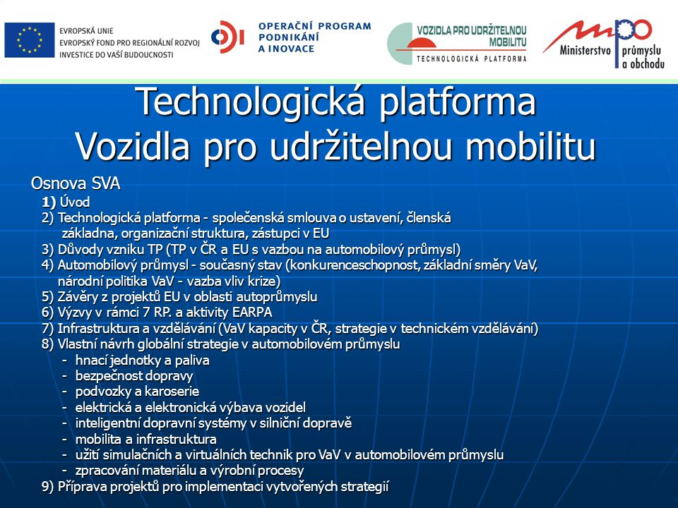 Technologická platforma Vozidla pro udržitelnou mobilitu Osnova SVA 1) Úvod 2) Technologická platforma - společenská smlouva o ustavení, členská základna, organizační struktura, zástupci v EU základna, organizační struktura, zástupci v EU 3) Důvody vzniku TP (TP v ČR a EU s vazbou na automobilový průmysl) 4) Automobilový průmysl - současný stav (konkurenceschopnost, základní směry VaV, národní politika VaV - vazba vliv krize) národní politika VaV - vazba vliv krize) 5) Závěry z projektů EU v oblasti autoprůmyslu 6) Výzvy v rámci 7 RP.