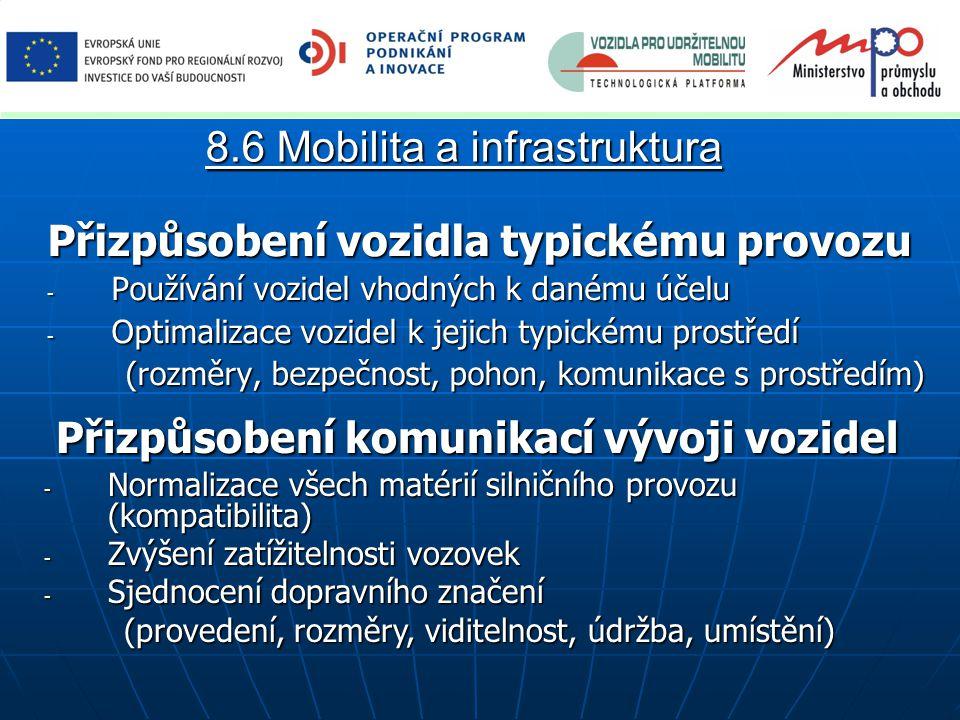 Přizpůsobení vozidla typickému provozu - Používání vozidel vhodných k danému účelu - Optimalizace vozidel k jejich typickému prostředí (rozměry, bezpečnost, pohon, komunikace s prostředím) 8.6 Mobilita a infrastruktura Přizpůsobení komunikací vývoji vozidel Přizpůsobení komunikací vývoji vozidel - Normalizace všech matérií silničního provozu (kompatibilita) - Zvýšení zatížitelnosti vozovek - Sjednocení dopravního značení (provedení, rozměry, viditelnost, údržba, umístění) (provedení, rozměry, viditelnost, údržba, umístění)