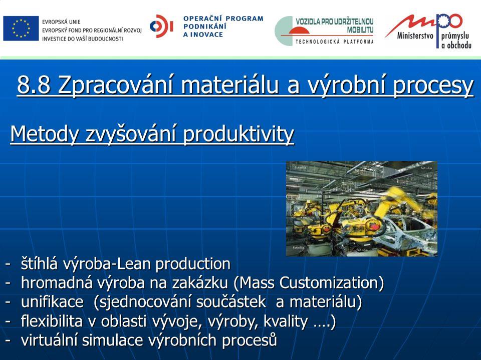 Metody zvyšování produktivity - štíhlá výroba-Lean production - hromadná výroba na zakázku (Mass Customization) - unifikace (sjednocování součástek a materiálu) - flexibilita v oblasti vývoje, výroby, kvality ….) - virtuální simulace výrobních procesů 8.8 Zpracování materiálu a výrobní procesy