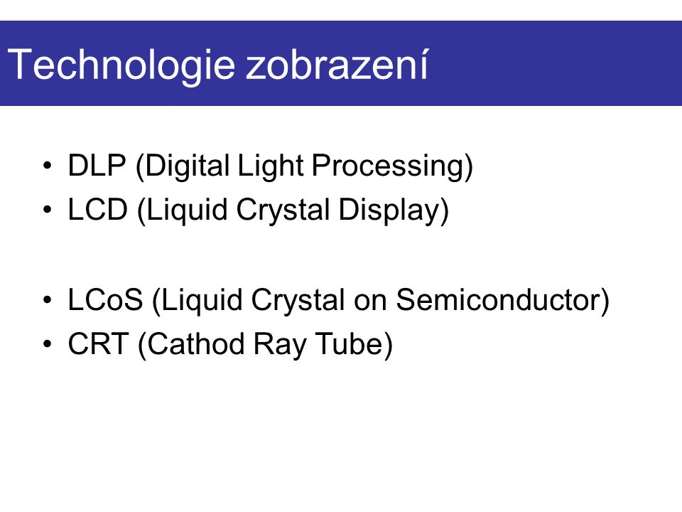 Technologie zobrazení DLP (Digital Light Processing) LCD (Liquid Crystal Display) LCoS (Liquid Crystal on Semiconductor) CRT (Cathod Ray Tube)