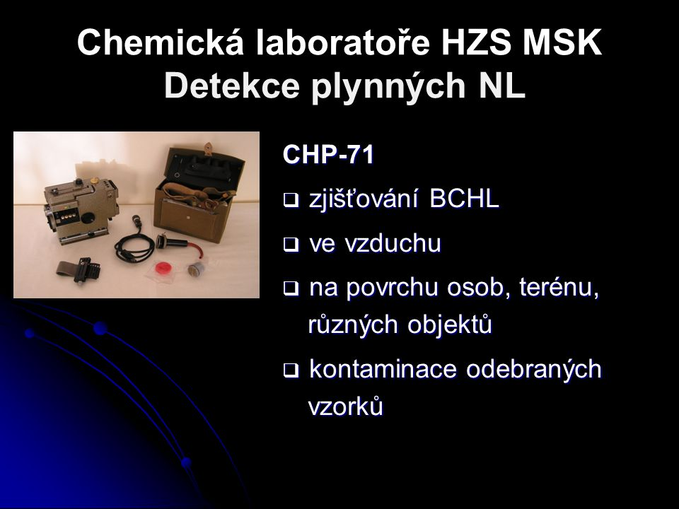Chemická laboratoře HZS MSK Detekce plynných NL CHP-71  zjišťování BCHL  ve vzduchu  na povrchu osob, terénu, různých objektů  kontaminace odebran
