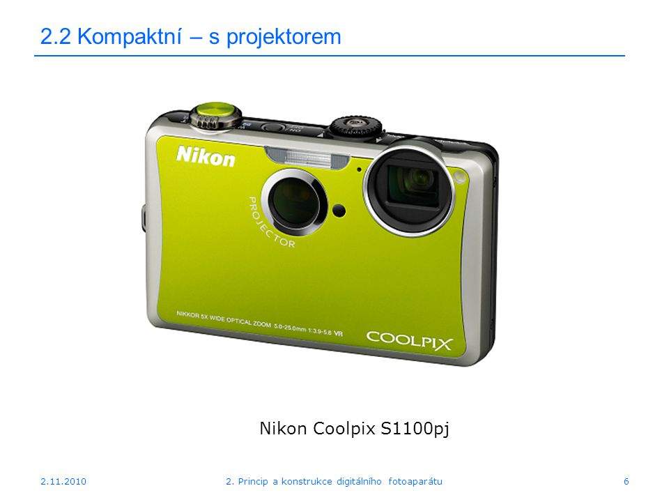 2.11.20102. Princip a konstrukce digitálního fotoaparátu6 2.2 Kompaktní – s projektorem Nikon Coolpix S1100pj