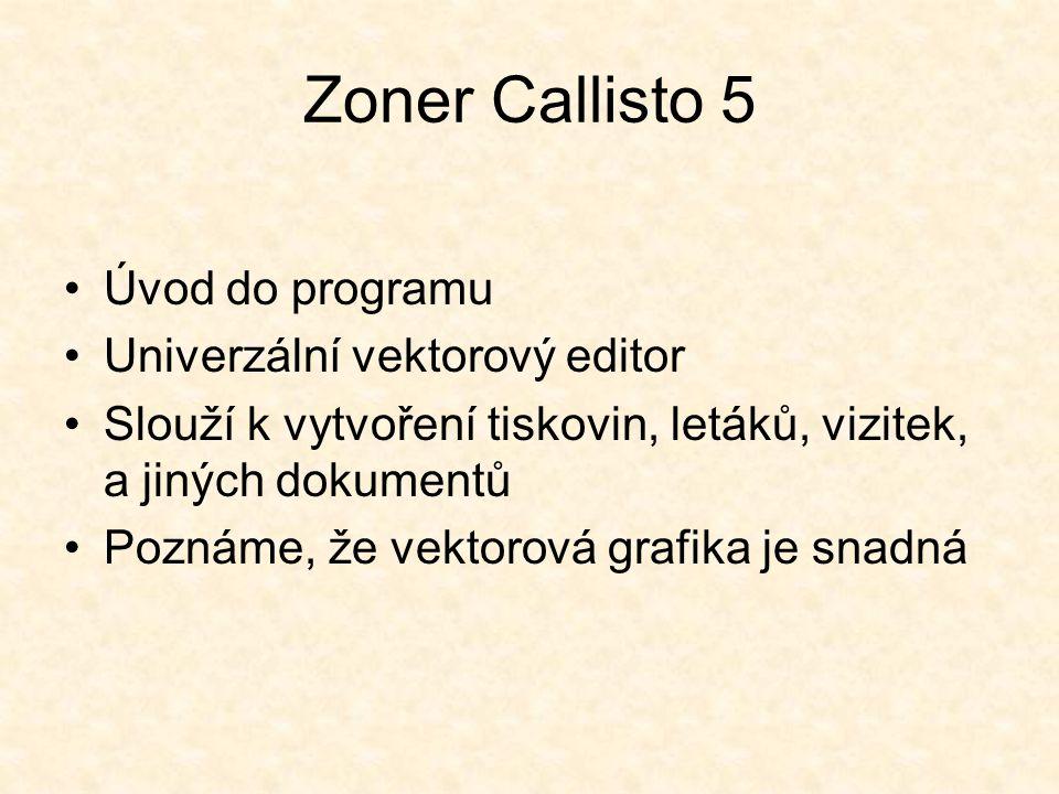 Zoner Callisto 5 Úvod do programu Univerzální vektorový editor Slouží k vytvoření tiskovin, letáků, vizitek, a jiných dokumentů Poznáme, že vektorová grafika je snadná