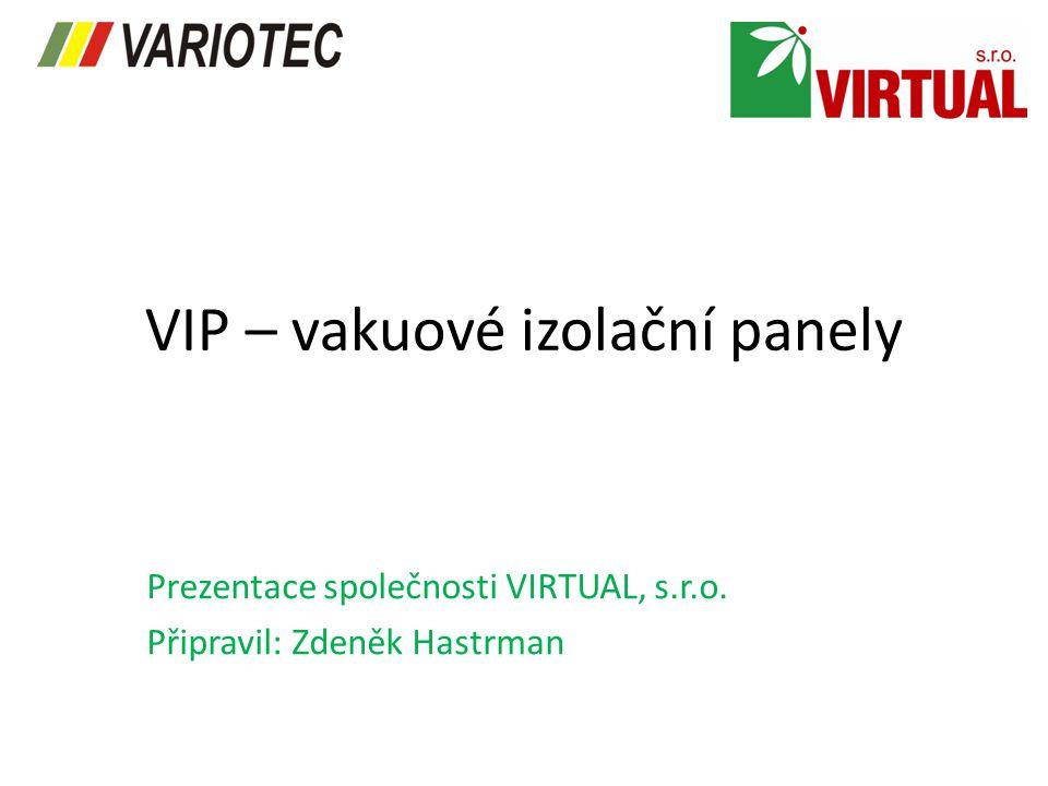 VIP – vakuové izolační panely Prezentace společnosti VIRTUAL, s.r.o. Připravil: Zdeněk Hastrman