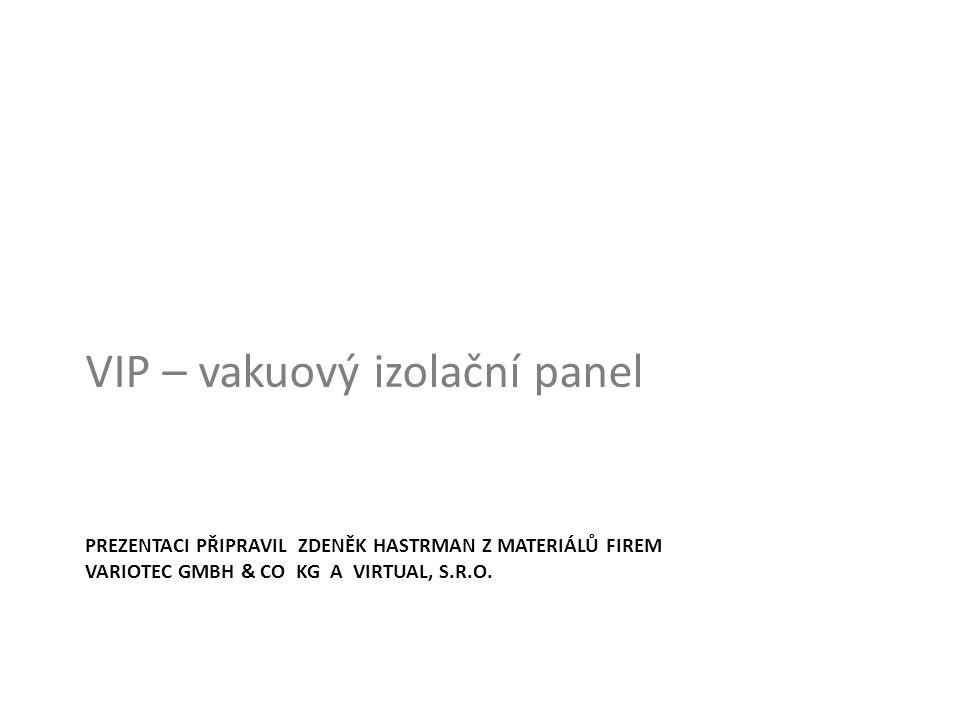 PREZENTACI PŘIPRAVIL ZDENĚK HASTRMAN Z MATERIÁLŮ FIREM VARIOTEC GMBH & CO KG A VIRTUAL, S.R.O. VIP – vakuový izolační panel