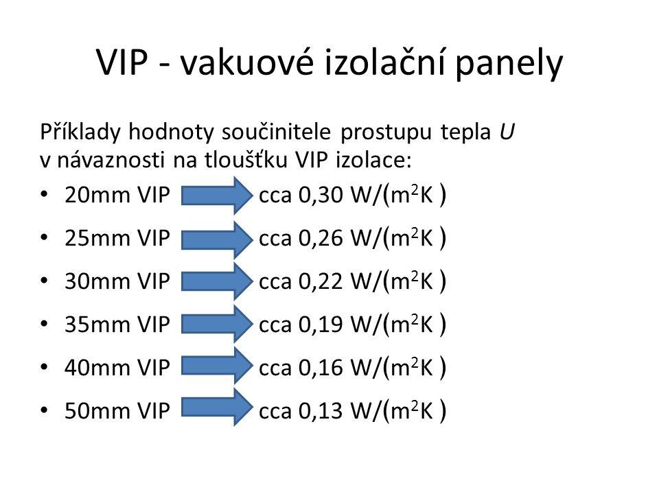 VIP - vakuové izolační panely Příklady hodnoty součinitele prostupu tepla U v návaznosti na tloušťku VIP izolace: 20mm VIP cca 0,30 W/ ﴾ m 2 K ﴿ 25mm