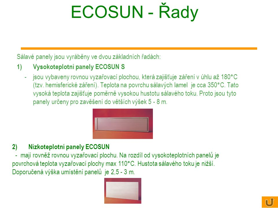 ECOSUN - Řady Sálavé panely jsou vyráběny ve dvou základních řadách: 1)Vysokoteplotní panely ECOSUN S - jsou vybaveny rovnou vyzařovací plochou, která zajišťuje záření v úhlu až 180°C (tzv.