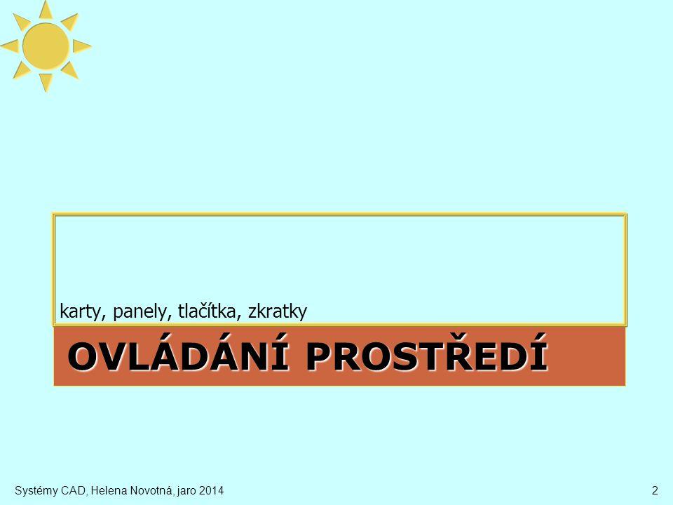 Ovládací prvky AutoCADu 3 panel nabídek (hlavní menu) rychlý přístup pás karet Design Center objekty s editačními body panel navigace (navbar) náhledová krychle ViewCube paleta nástrojů pracovní prostory panel Vlastnosti panel nástrojů (toolbar) příkazový řádek stavový řádek Systémy CAD, Helena Novotná, jaro 2014