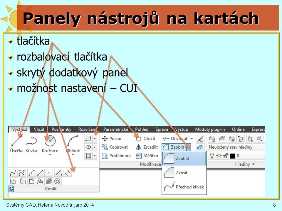 Systémy CAD, Helena Novotná, jaro 20149 Panely nástrojů (toolbars) Zobrazení/vypnutí – kontext nad lištou první – menu Nástroje nebo karta Pohled Přidání/odebrání tlačítka V kontextu nad lištou (Vlastní...) redukovaná část CUI přetahovat myší příkaz CUI (Custom User Interface) Nová nástrojová lišta příkaz CUI