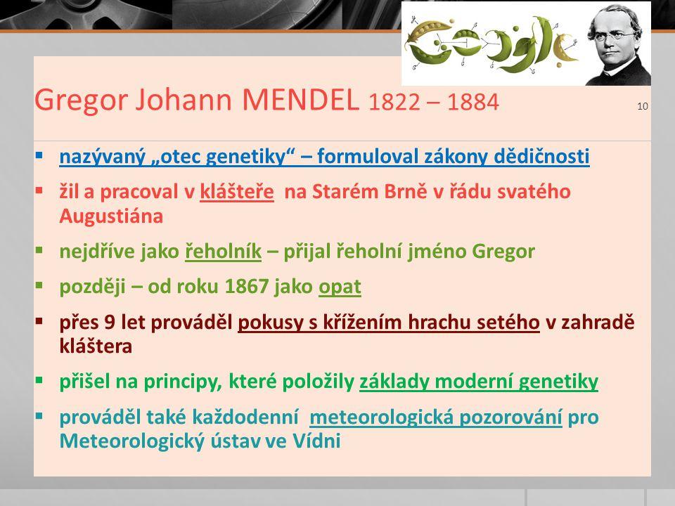 """Gregor Johann MENDEL 1822 – 1884 10  nazývaný """"otec genetiky – formuloval zákony dědičnosti  žil a pracoval v klášteře na Starém Brně v řádu svatého Augustiána  nejdříve jako řeholník – přijal řeholní jméno Gregor  později – od roku 1867 jako opat  přes 9 let prováděl pokusy s křížením hrachu setého v zahradě kláštera  přišel na principy, které položily základy moderní genetiky  prováděl také každodenní meteorologická pozorování pro Meteorologický ústav ve Vídni"""