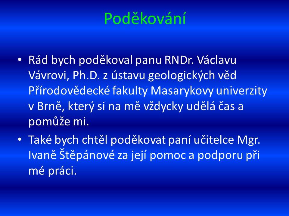 Poděkování Rád bych poděkoval panu RNDr. Václavu Vávrovi, Ph.D. z ústavu geologických věd Přírodovědecké fakulty Masarykovy univerzity v Brně, který s