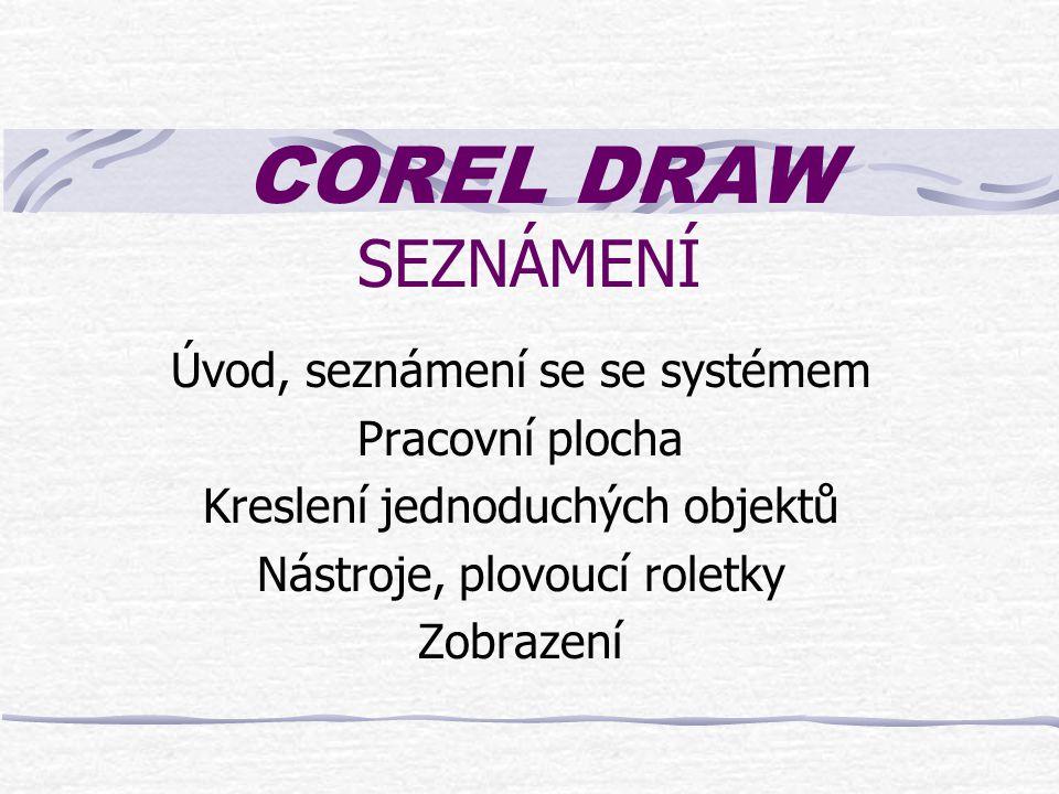 COREL DRAW SEZNÁMENÍ Úvod, seznámení se se systémem Pracovní plocha Kreslení jednoduchých objektů Nástroje, plovoucí roletky Zobrazení