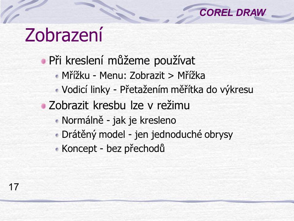 COREL DRAW 17 Zobrazení Při kreslení můžeme používat Mřížku - Menu: Zobrazit > Mřížka Vodicí linky - Přetažením měřítka do výkresu Zobrazit kresbu lze