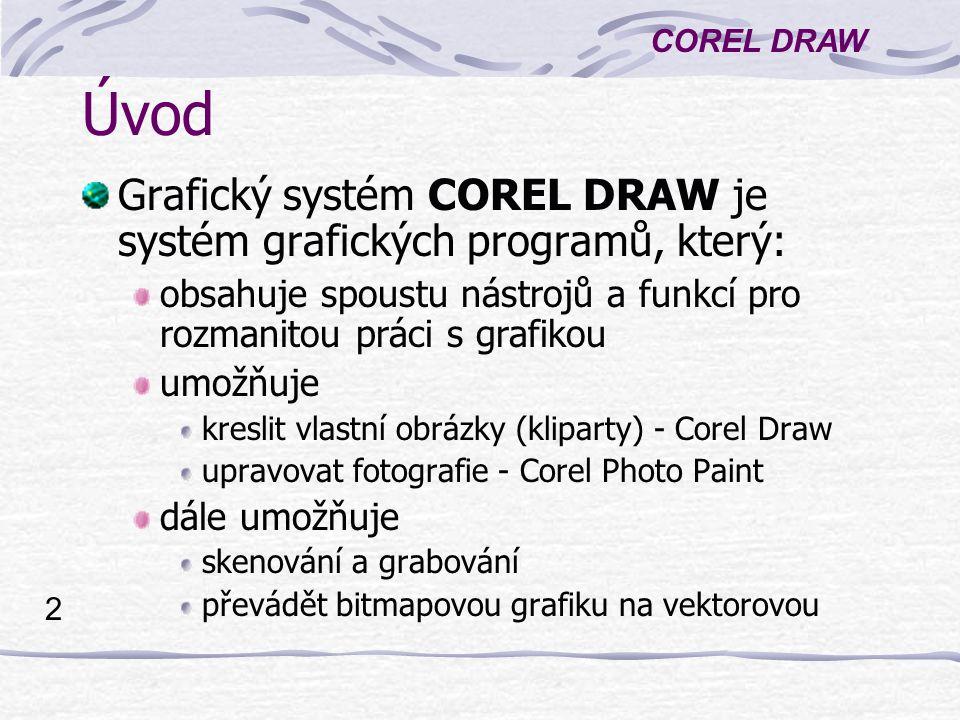 COREL DRAW 13 Kreslení objektů 3/3 Obdélník: Nástroj Obdélník, Klepnout na jeden roh, táhnout na druhý roh a pustit tlačítko myši Kružnice: Nástroj Elipsa, Táhnout myší při stisknuté klávese Ctrl Hvězda: Nástroj Mnohoúhelník > nakreslit mnohoúhelník Nástroj Tvar > tažením upravit uzlové body Místní nabídka: Vlastnosti > upravit: Výplň, Obrys, Počet vrcholů v mnohoúhelníku Použití klávesy Ctrl způsobí nakreslení mnohoúhelníku či hvězdy se stejnými stranami