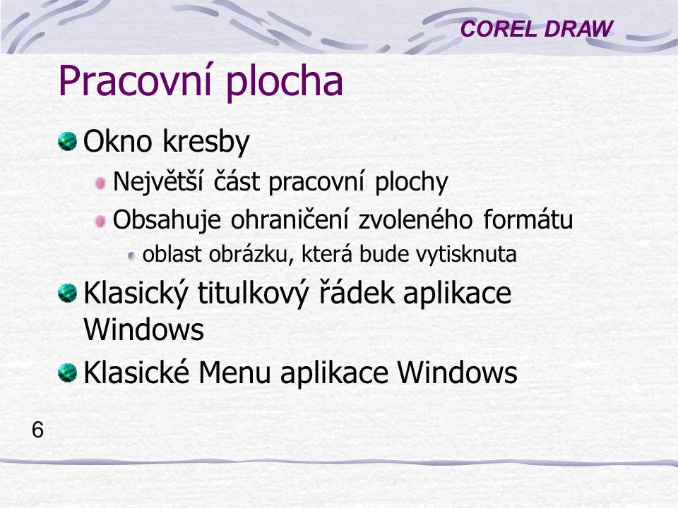 COREL DRAW 7 Panely nástrojů Shora: Standardní panel nástrojů Panel vlastností Vlevo - Okno nástrojů Vpravo - Paleta barev Další panely - místní nabídka na některém panelu nástrojů