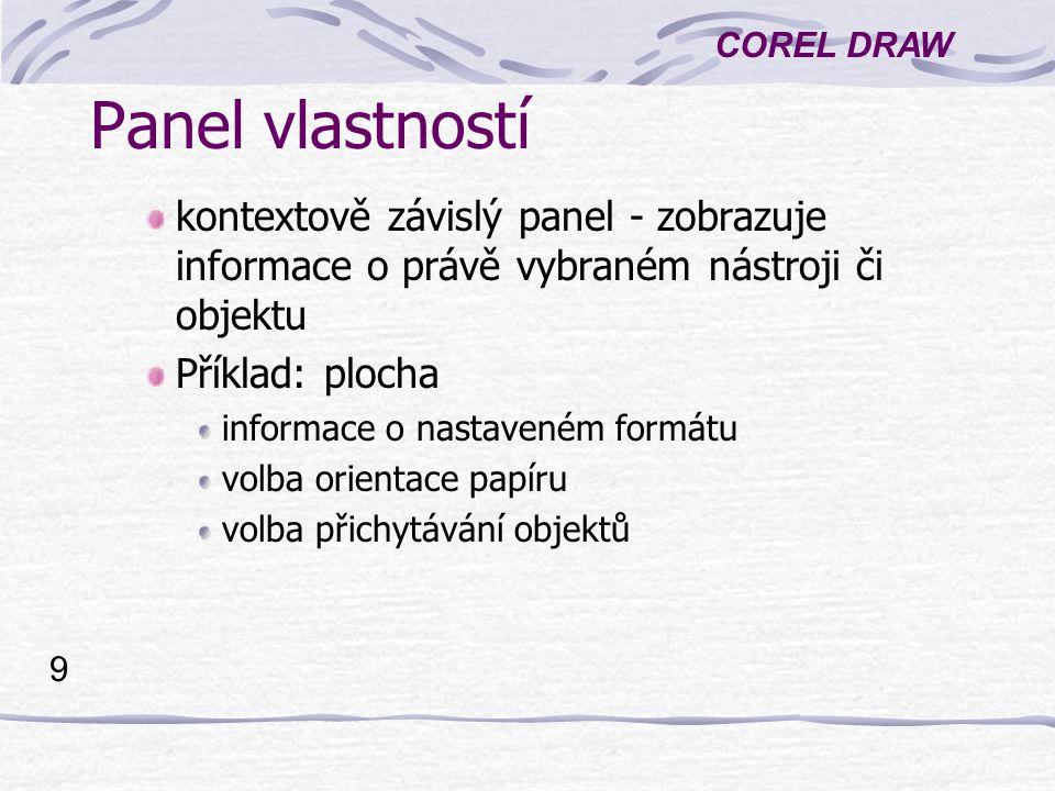 COREL DRAW 9 Panel vlastností kontextově závislý panel - zobrazuje informace o právě vybraném nástroji či objektu Příklad: plocha informace o nastaven