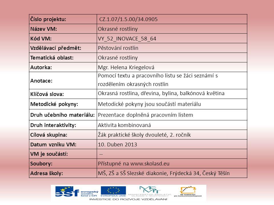 Číslo projektu: CZ.1.07/1.5.00/34.0905 Název VM:Okrasné rostliny Kód VM:VY_52_INOVACE_58_64 Vzdělávací předmět:Pěstování rostlin Tematická oblast:Okrasné rostliny Autorka:Mgr.