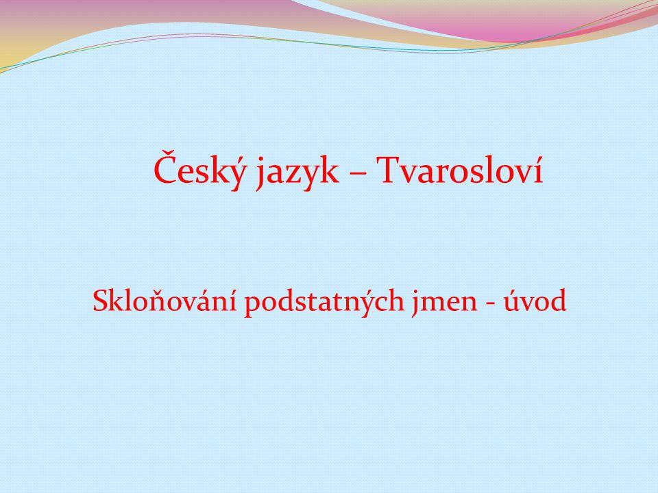 Číslo v digitálním archivu školyVY_32_INOVACE_TVAR_06 Sada DUMTvarosloví Předmět Český jazyk Název materiáluSkloňování podstatných jmen - úvod Anotace